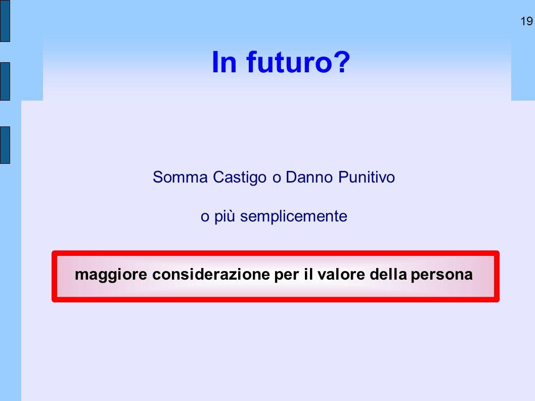 19 In futuro? Somma Castigo o Danno Punitivo o più semplicemente maggiore considerazione per il valore della persona