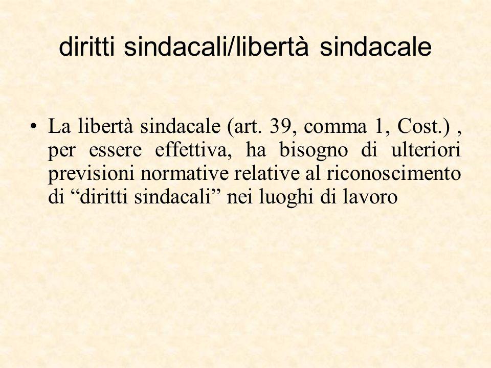 diritti sindacali/libertà sindacale La libertà sindacale (art. 39, comma 1, Cost.), per essere effettiva, ha bisogno di ulteriori previsioni normative