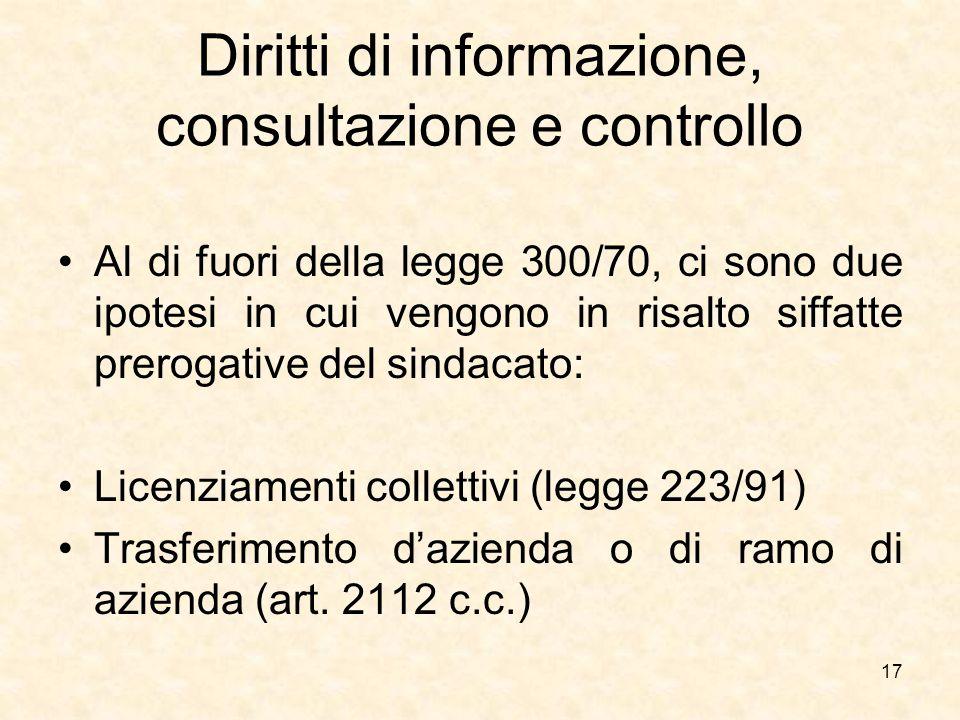 Diritti di informazione, consultazione e controllo Al di fuori della legge 300/70, ci sono due ipotesi in cui vengono in risalto siffatte prerogative del sindacato: Licenziamenti collettivi (legge 223/91) Trasferimento d'azienda o di ramo di azienda (art.