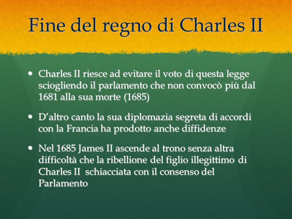 Fine del regno di Charles II Charles II riesce ad evitare il voto di questa legge sciogliendo il parlamento che non convocò più dal 1681 alla sua mort
