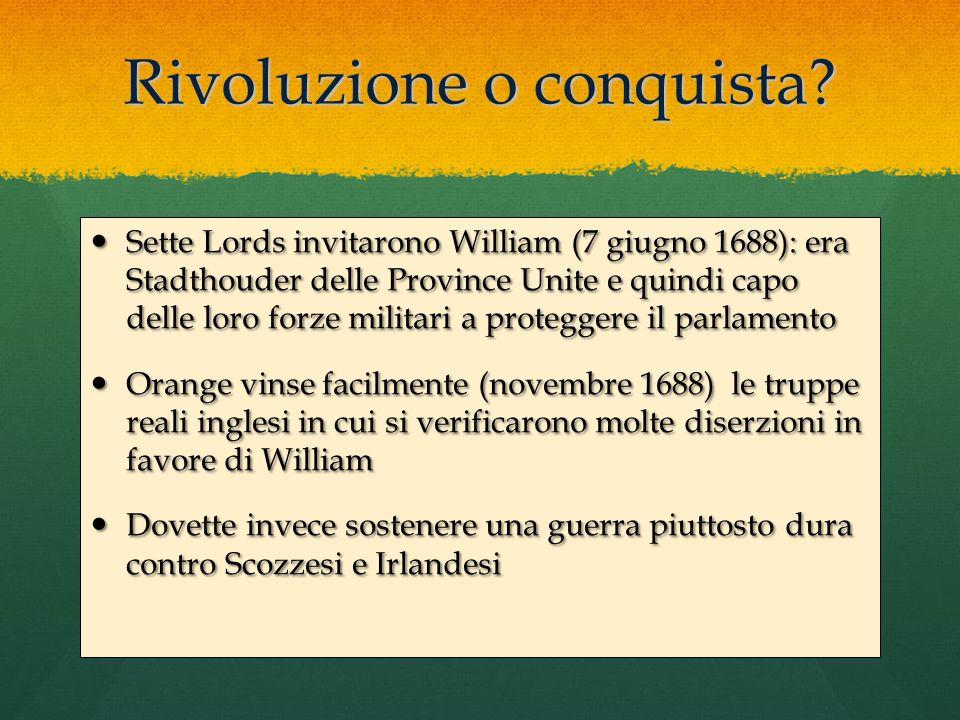 Rivoluzione o conquista? Sette Lords invitarono William (7 giugno 1688): era Stadthouder delle Province Unite e quindi capo delle loro forze militari