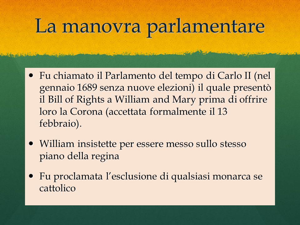 La manovra parlamentare Fu chiamato il Parlamento del tempo di Carlo II (nel gennaio 1689 senza nuove elezioni) il quale presentò il Bill of Rights a