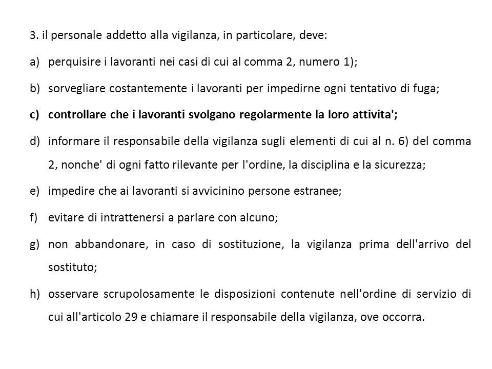 3. il personale addetto alla vigilanza, in particolare, deve: a)perquisire i lavoranti nei casi di cui al comma 2, numero 1); b)sorvegliare costanteme