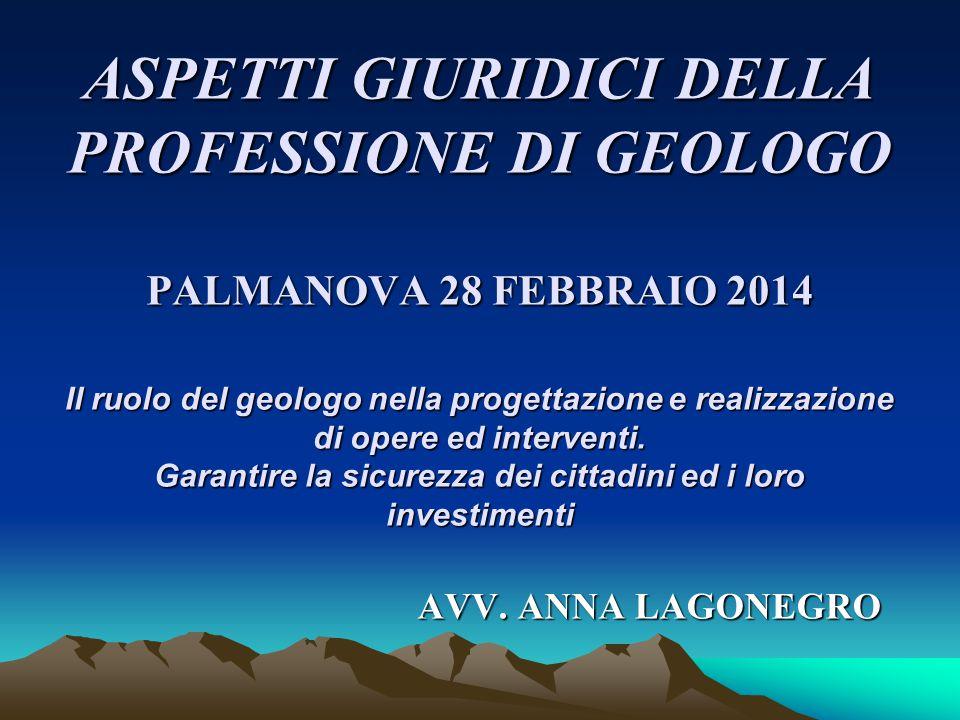 ASPETTI GIURIDICI DELLA PROFESSIONE DI GEOLOGO PALMANOVA 28 FEBBRAIO 2014 Il ruolo del geologo nella progettazione e realizzazione di opere ed interve