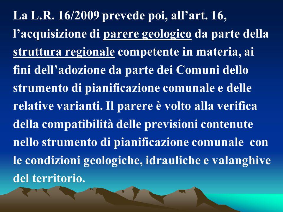 La L.R. 16/2009 prevede poi, all'art. 16, l'acquisizione di parere geologico da parte della struttura regionale competente in materia, ai fini dell'ad