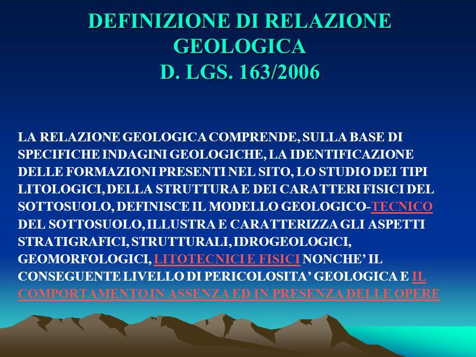 DEFINIZIONE DI RELAZIONE GEOLOGICA D. LGS. 163/2006 LA RELAZIONE GEOLOGICA COMPRENDE, SULLA BASE DI SPECIFICHE INDAGINI GEOLOGICHE, LA IDENTIFICAZIONE