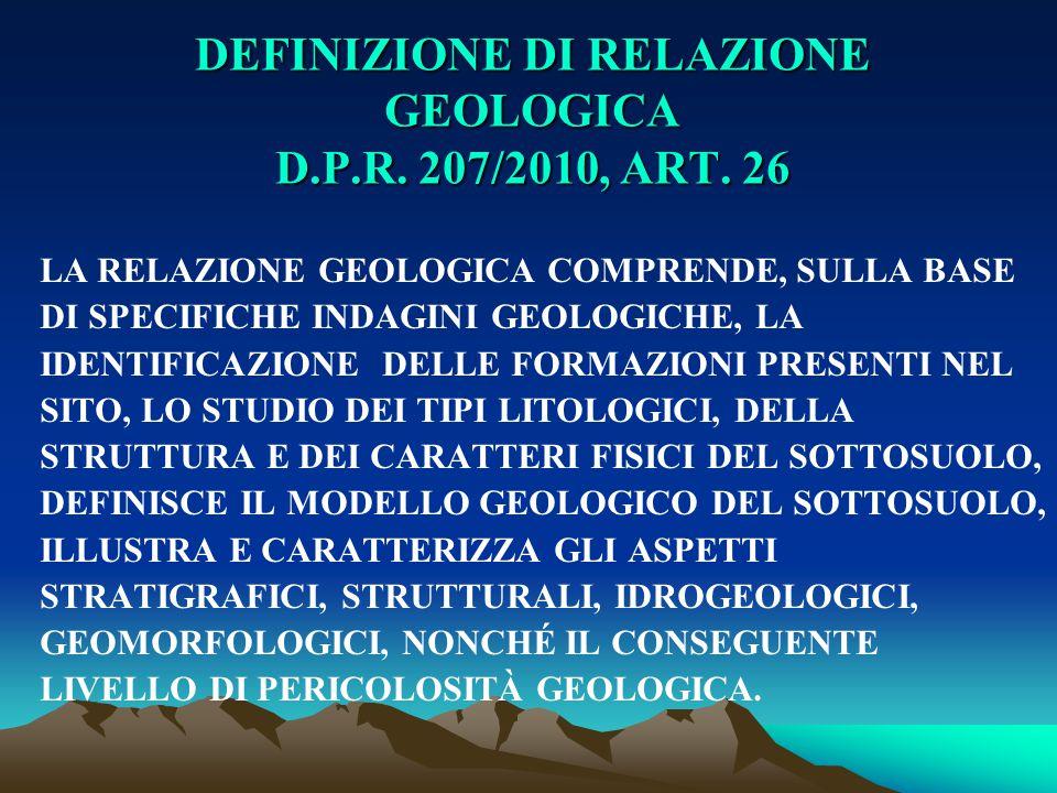 DEFINIZIONE DI RELAZIONE GEOLOGICA D.P.R. 207/2010, ART. 26 LA RELAZIONE GEOLOGICA COMPRENDE, SULLA BASE DI SPECIFICHE INDAGINI GEOLOGICHE, LA IDENTIF