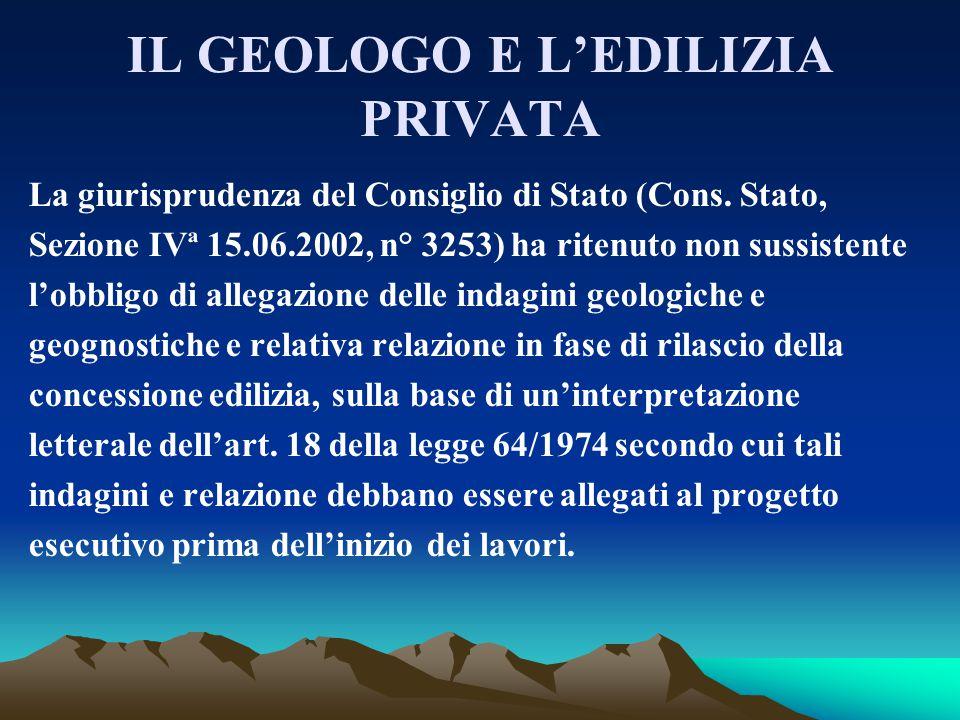 IL GEOLOGO E L'EDILIZIA PRIVATA La giurisprudenza del Consiglio di Stato (Cons. Stato, Sezione IVª 15.06.2002, n° 3253) ha ritenuto non sussistente l'