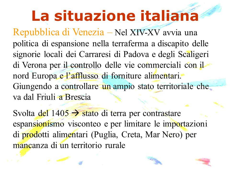 La situazione italiana Repubblica di Venezia – Nel XIV-XV avvia una politica di espansione nella terraferma a discapito delle signorie locali dei Carr