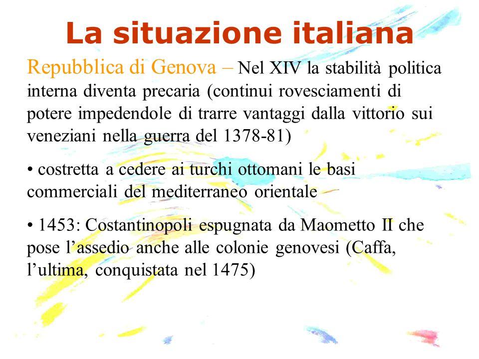 La situazione italiana Repubblica di Genova – Nel XIV la stabilità politica interna diventa precaria (continui rovesciamenti di potere impedendole di