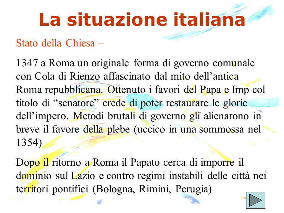 La situazione italiana Stato della Chiesa – 1347 a Roma un originale forma di governo comunale con Cola di Rienzo affascinato dal mito dell'antica Rom