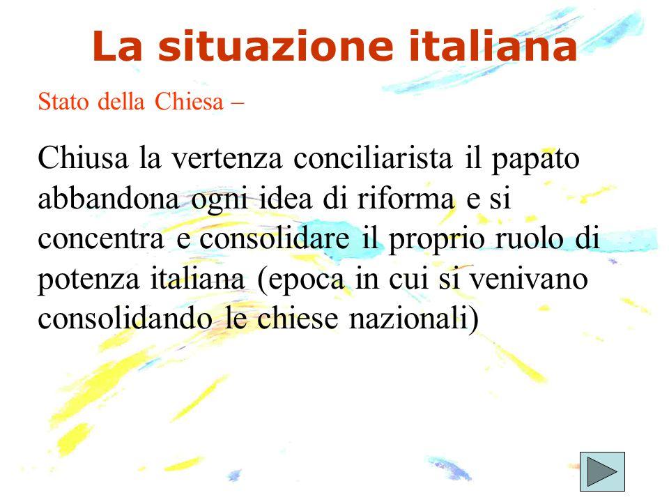 La situazione italiana Stato della Chiesa – Chiusa la vertenza conciliarista il papato abbandona ogni idea di riforma e si concentra e consolidare il