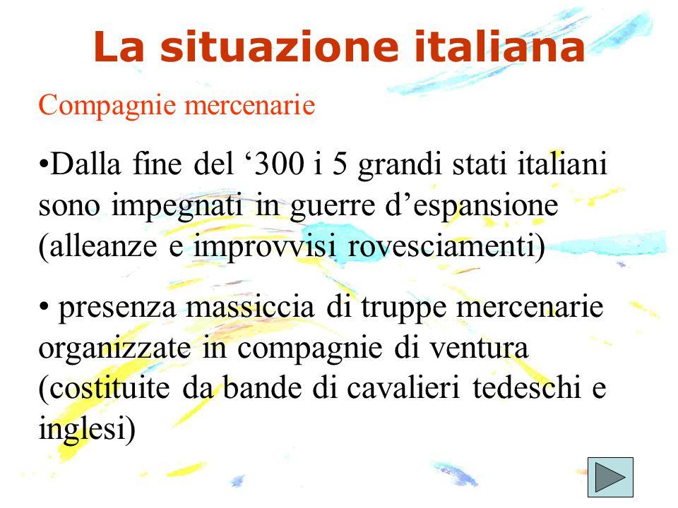 La situazione italiana Compagnie mercenarie Dalla fine del '300 i 5 grandi stati italiani sono impegnati in guerre d'espansione (alleanze e improvvisi