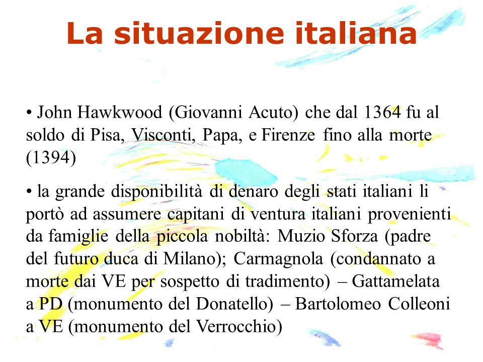 La situazione italiana John Hawkwood (Giovanni Acuto) che dal 1364 fu al soldo di Pisa, Visconti, Papa, e Firenze fino alla morte (1394) la grande dis
