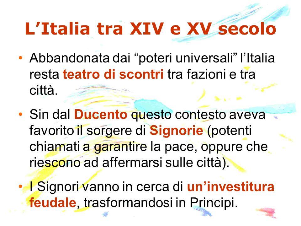 """L'Italia tra XIV e XV secolo Abbandonata dai """"poteri universali"""" l'Italia resta teatro di scontri tra fazioni e tra città. Sin dal Ducento questo cont"""