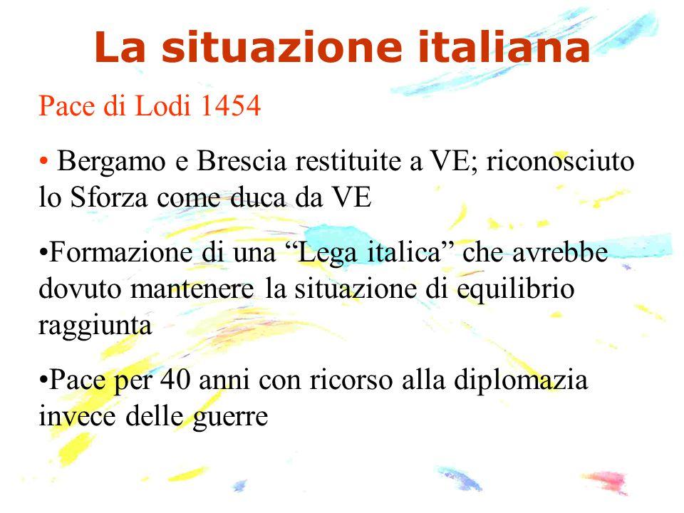 """La situazione italiana Pace di Lodi 1454 Bergamo e Brescia restituite a VE; riconosciuto lo Sforza come duca da VE Formazione di una """"Lega italica"""" ch"""
