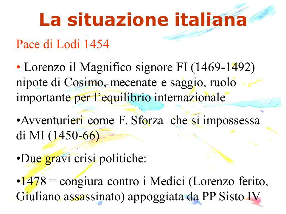 La situazione italiana Pace di Lodi 1454 Lorenzo il Magnifico signore FI (1469-1492) nipote di Cosimo, mecenate e saggio, ruolo importante per l'equil