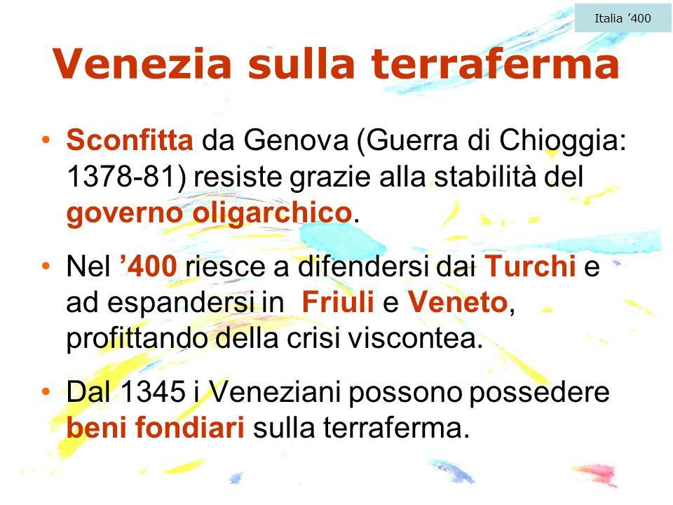 Venezia sulla terraferma Sconfitta da Genova (Guerra di Chioggia: 1378-81) resiste grazie alla stabilità del governo oligarchico. Nel '400 riesce a di