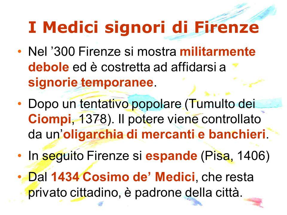 I Medici signori di Firenze Nel '300 Firenze si mostra militarmente debole ed è costretta ad affidarsi a signorie temporanee. Dopo un tentativo popola