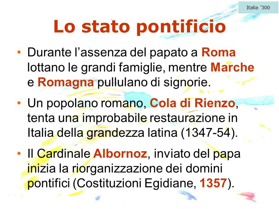Lo stato pontificio Durante l'assenza del papato a Roma lottano le grandi famiglie, mentre Marche e Romagna pullulano di signorie. Un popolano romano,