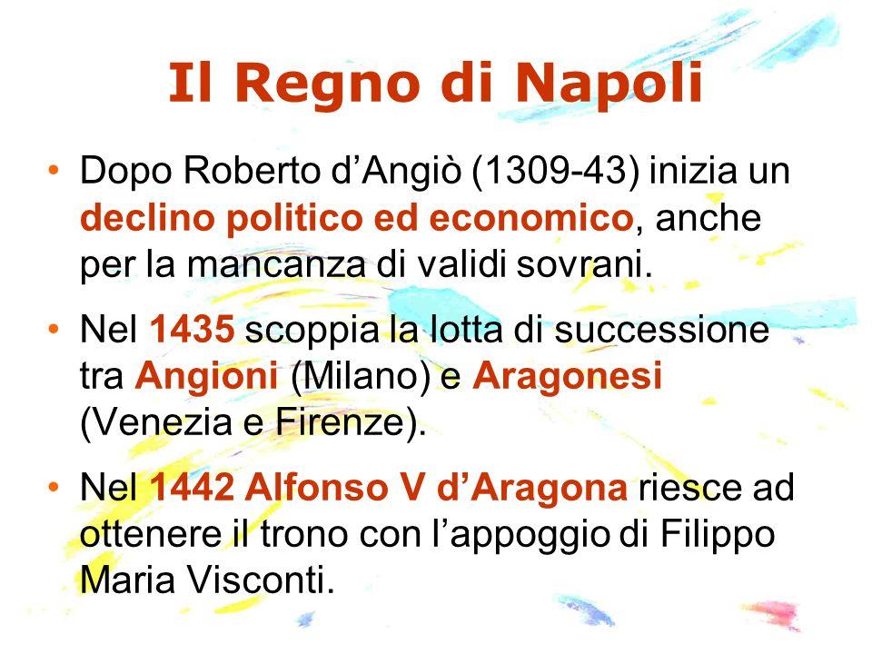 Il Regno di Napoli Dopo Roberto d'Angiò (1309-43) inizia un declino politico ed economico, anche per la mancanza di validi sovrani. Nel 1435 scoppia l