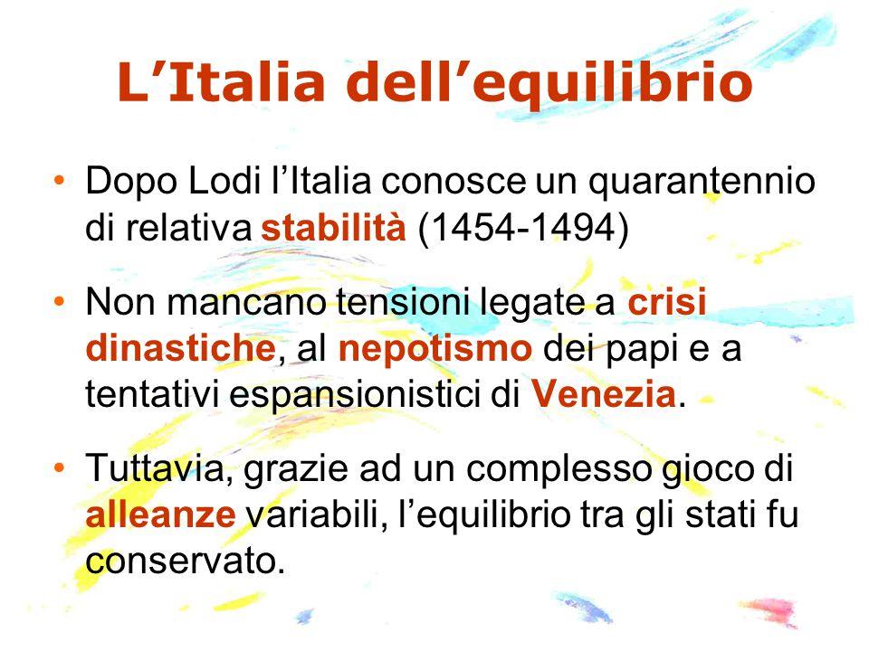 L'Italia dell'equilibrio Dopo Lodi l'Italia conosce un quarantennio di relativa stabilità (1454-1494) Non mancano tensioni legate a crisi dinastiche,