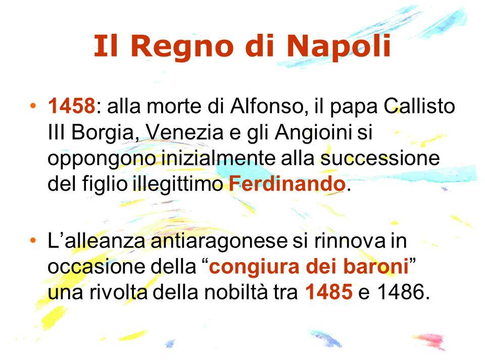 Il Regno di Napoli 1458: alla morte di Alfonso, il papa Callisto III Borgia, Venezia e gli Angioini si oppongono inizialmente alla successione del fig