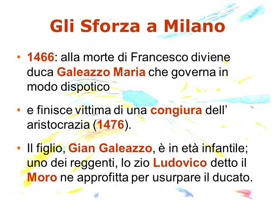 Gli Sforza a Milano 1466: alla morte di Francesco diviene duca Galeazzo Maria che governa in modo dispotico e finisce vittima di una congiura dell' ar