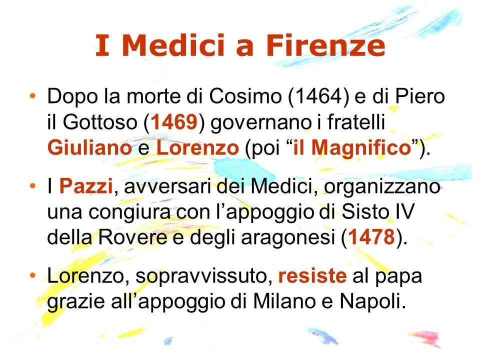 """I Medici a Firenze Dopo la morte di Cosimo (1464) e di Piero il Gottoso (1469) governano i fratelli Giuliano e Lorenzo (poi """"il Magnifico""""). I Pazzi,"""