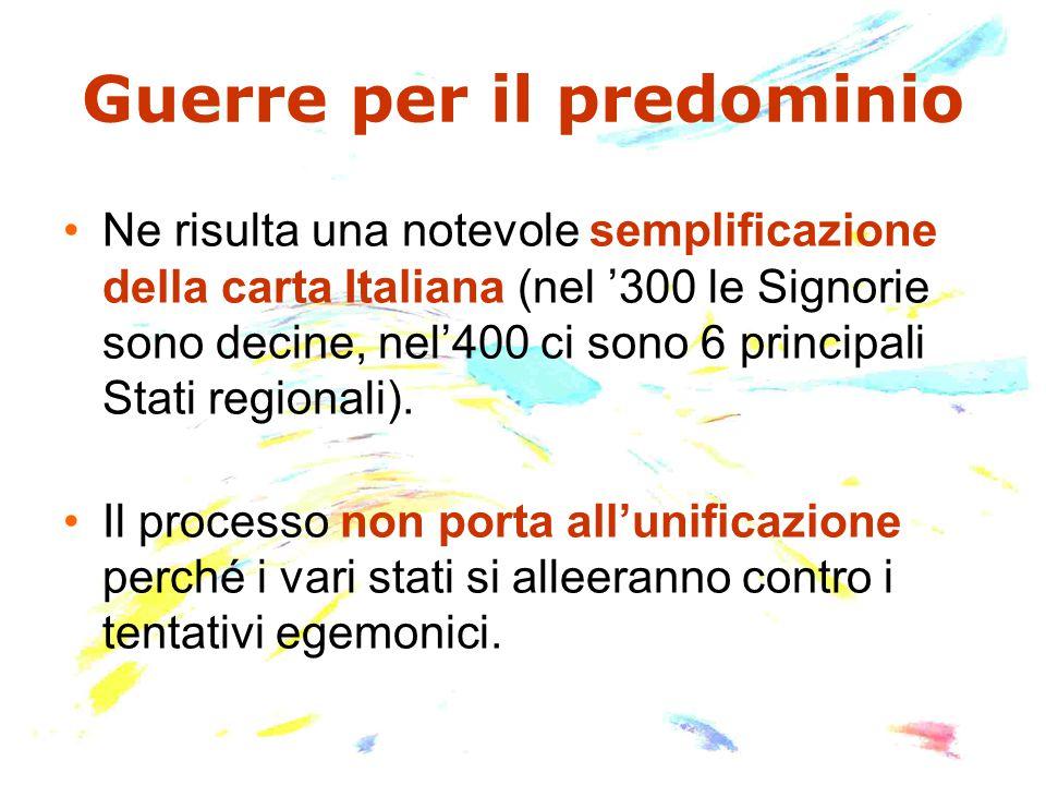 Guerre per il predominio Ne risulta una notevole semplificazione della carta Italiana (nel '300 le Signorie sono decine, nel'400 ci sono 6 principali