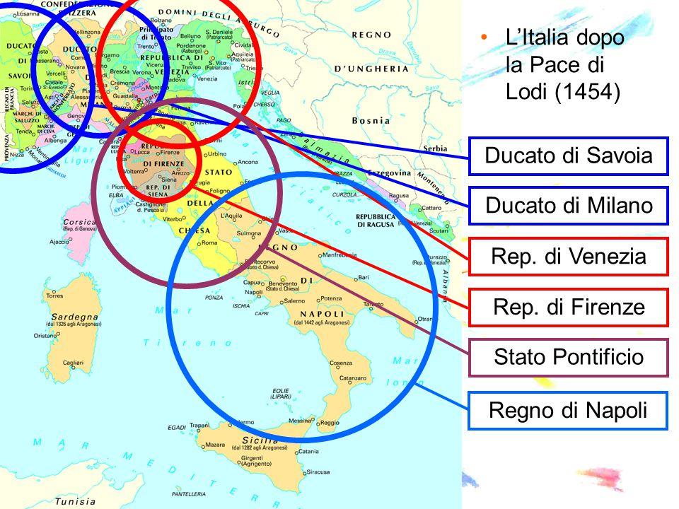 L'Italia dopo la Pace di Lodi (1454) Ducato di Savoia Ducato di Milano Rep. di Venezia Rep. di Firenze Stato Pontificio Regno di Napoli