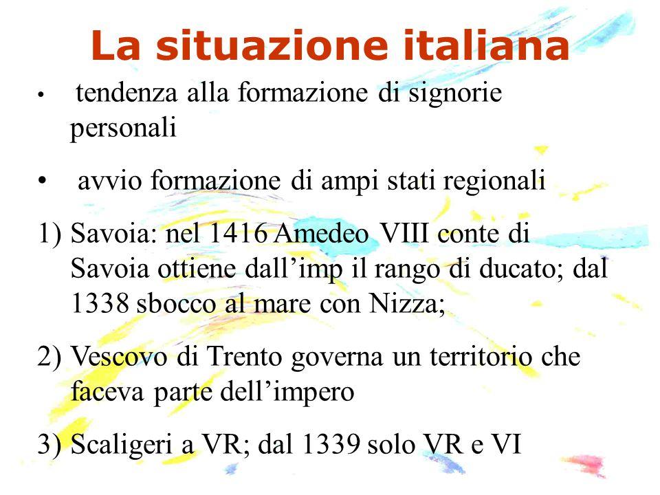 La situazione italiana tendenza alla formazione di signorie personali avvio formazione di ampi stati regionali 1)Savoia: nel 1416 Amedeo VIII conte di