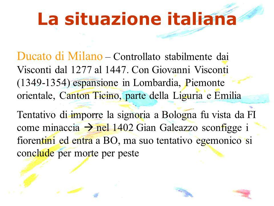 La situazione italiana Ducato di Milano – Controllato stabilmente dai Visconti dal 1277 al 1447. Con Giovanni Visconti (1349-1354) espansione in Lomba