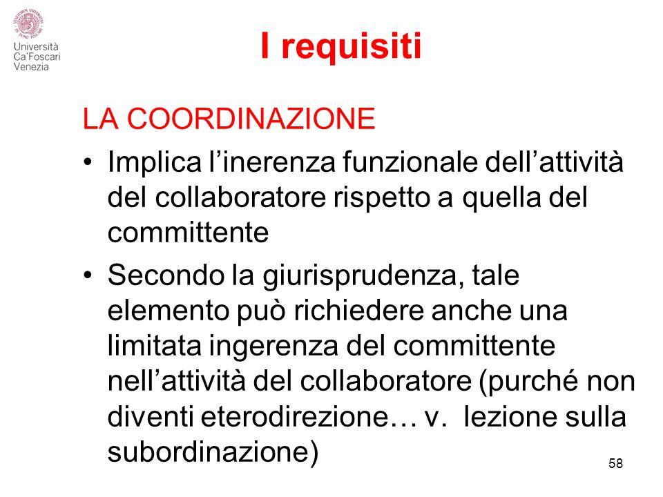 I requisiti LA COORDINAZIONE Implica l'inerenza funzionale dell'attività del collaboratore rispetto a quella del committente Secondo la giurisprudenza, tale elemento può richiedere anche una limitata ingerenza del committente nell'attività del collaboratore (purché non diventi eterodirezione… v.