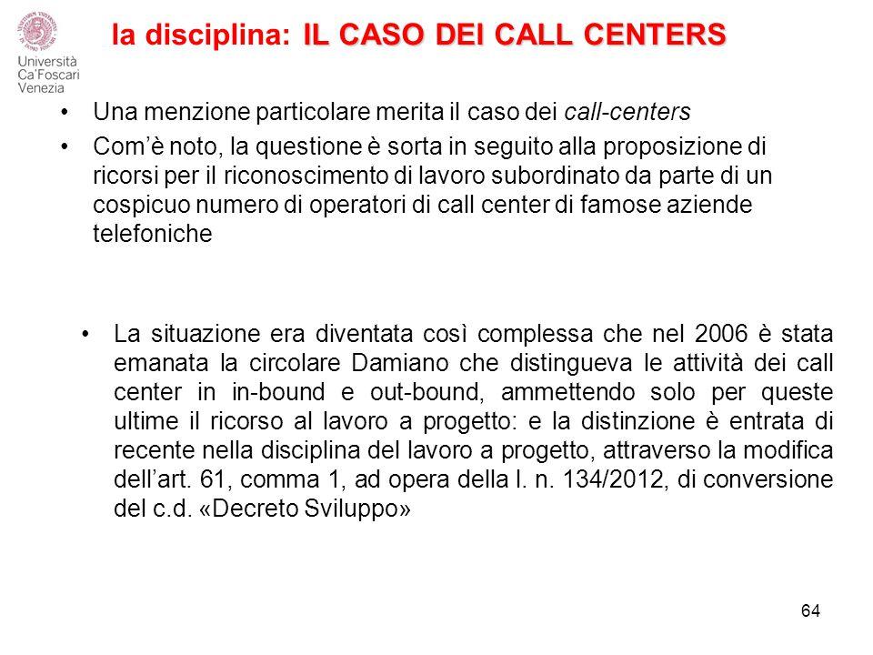 IL CASO DEI CALL CENTERS la disciplina: IL CASO DEI CALL CENTERS Una menzione particolare merita il caso dei call-centers Com'è noto, la questione è sorta in seguito alla proposizione di ricorsi per il riconoscimento di lavoro subordinato da parte di un cospicuo numero di operatori di call center di famose aziende telefoniche La situazione era diventata così complessa che nel 2006 è stata emanata la circolare Damiano che distingueva le attività dei call center in in-bound e out-bound, ammettendo solo per queste ultime il ricorso al lavoro a progetto: e la distinzione è entrata di recente nella disciplina del lavoro a progetto, attraverso la modifica dell'art.