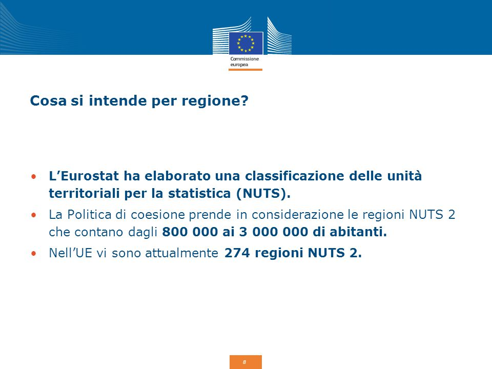 8 Cosa si intende per regione? L'Eurostat ha elaborato una classificazione delle unità territoriali per la statistica (NUTS). La Politica di coesione