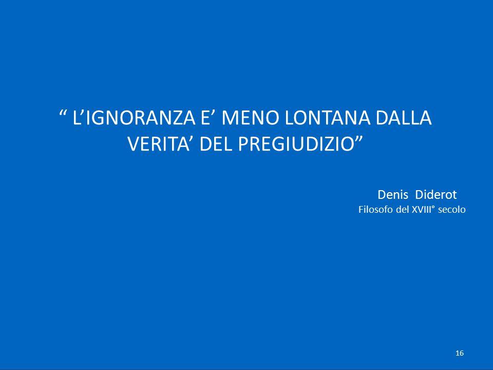 """"""" L'IGNORANZA E' MENO LONTANA DALLA VERITA' DEL PREGIUDIZIO"""" Denis Diderot Filosofo del XVIII° secolo 16"""