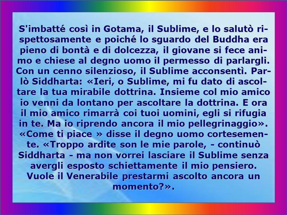 E sempre Govinda ricominciava a insistere presso l amico, perché non volesse anch egli convertirsi al- la dottrina di Gotama, quali difetti vi trovasse dun- que.