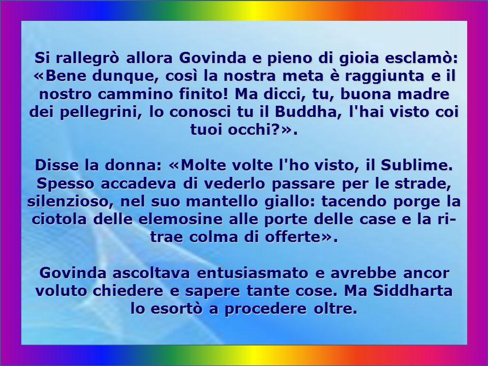 Come giunsero a Savathi, subito, nella prima casa alla cui porta si fermarono a chiedere, venne loro offerto cibo; ed essi accettarono e Siddharta inter- rogò la donna che glielo porgeva: «Vorremmo sap- ere, o donna gentile, dove abita il Buddha, il Vene- rabilissimo, poiché noi siamo due Samana del bo- sco, e siamo venuti per vedere lui, il Perfetto, e ap- prendere la dottrina dalle sue labbra».