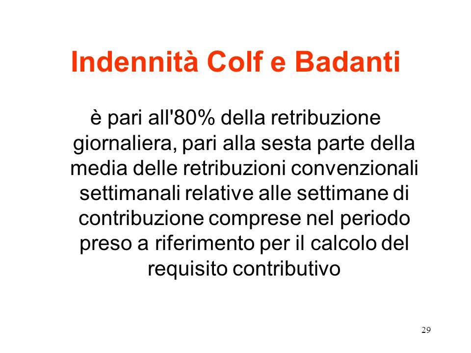 29 Indennità Colf e Badanti è pari all 80% della retribuzione giornaliera, pari alla sesta parte della media delle retribuzioni convenzionali settimanali relative alle settimane di contribuzione comprese nel periodo preso a riferimento per il calcolo del requisito contributivo
