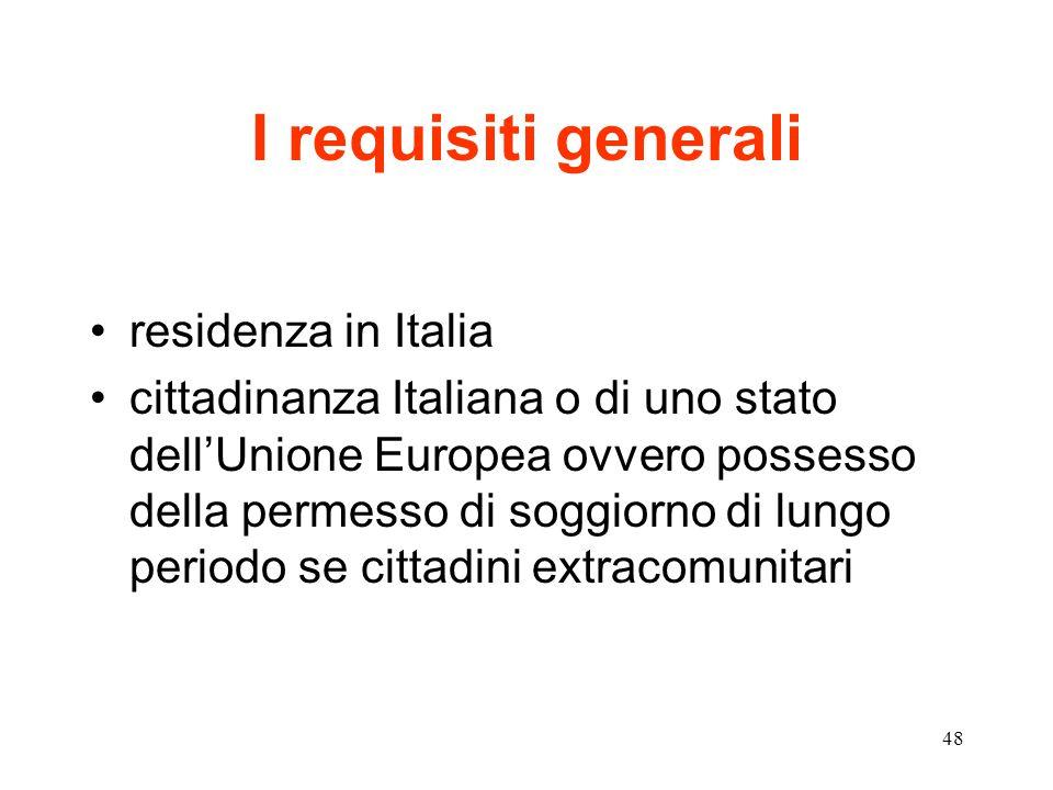48 I requisiti generali residenza in Italia cittadinanza Italiana o di uno stato dell'Unione Europea ovvero possesso della permesso di soggiorno di lungo periodo se cittadini extracomunitari