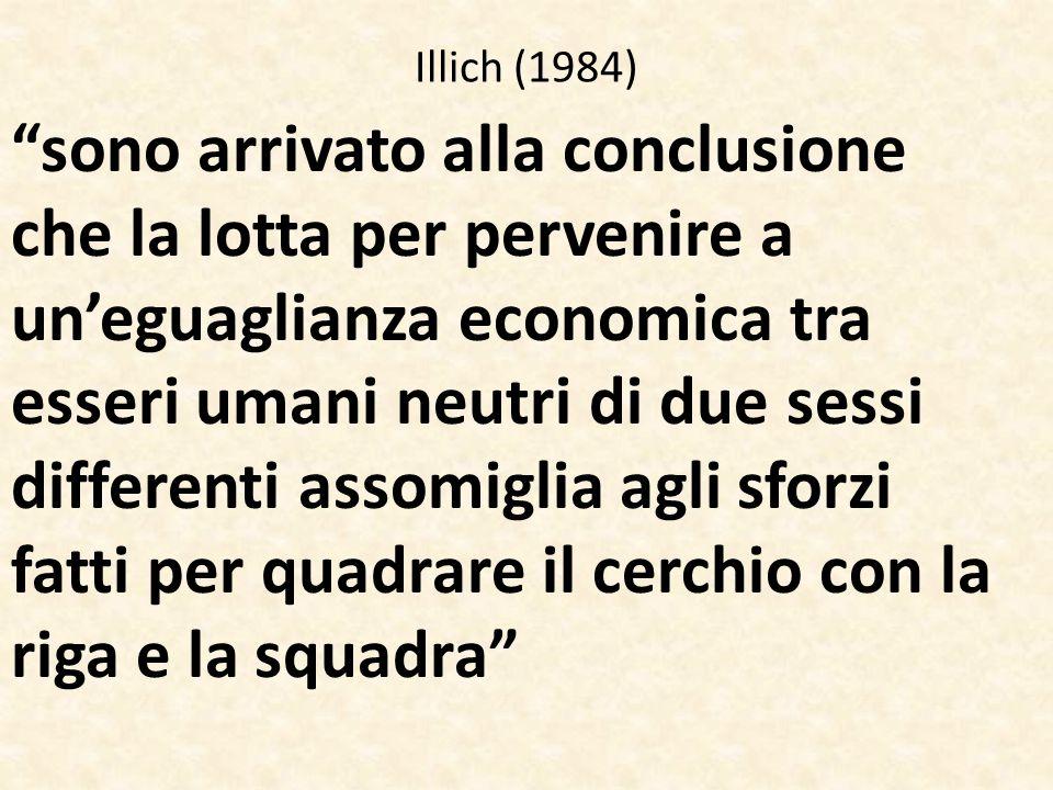 Illich (1984) sono arrivato alla conclusione che la lotta per pervenire a un'eguaglianza economica tra esseri umani neutri di due sessi differenti assomiglia agli sforzi fatti per quadrare il cerchio con la riga e la squadra