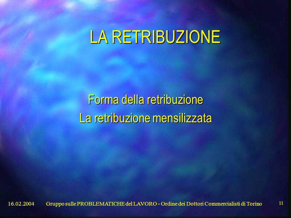 16.02.2004Gruppo sulle PROBLEMATICHE del LAVORO - Ordine dei Dottori Commercialisti di Torino 11 LA RETRIBUZIONE Forma della retribuzione La retribuzione mensilizzata
