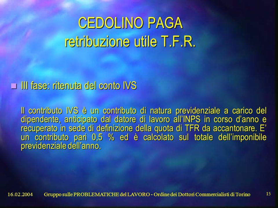 16.02.2004Gruppo sulle PROBLEMATICHE del LAVORO - Ordine dei Dottori Commercialisti di Torino 15 CEDOLINO PAGA retribuzione utile T.F.R.