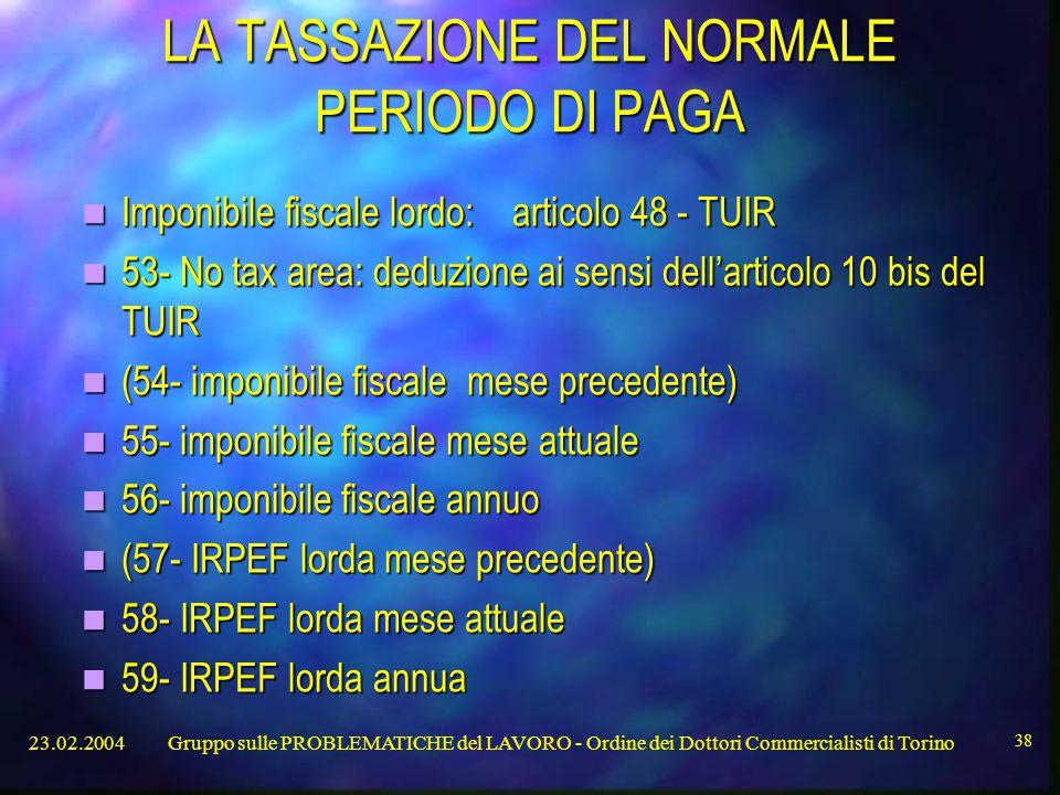 23.02.2004Gruppo sulle PROBLEMATICHE del LAVORO - Ordine dei Dottori Commercialisti di Torino 38 LA TASSAZIONE DEL NORMALE PERIODO DI PAGA Imponibile fiscale lordo: articolo 48 - TUIR Imponibile fiscale lordo: articolo 48 - TUIR 53- No tax area: deduzione ai sensi dell'articolo 10 bis del TUIR 53- No tax area: deduzione ai sensi dell'articolo 10 bis del TUIR (54- imponibile fiscale mese precedente) (54- imponibile fiscale mese precedente) 55- imponibile fiscale mese attuale 55- imponibile fiscale mese attuale 56- imponibile fiscale annuo 56- imponibile fiscale annuo (57- IRPEF lorda mese precedente) (57- IRPEF lorda mese precedente) 58- IRPEF lorda mese attuale 58- IRPEF lorda mese attuale 59- IRPEF lorda annua 59- IRPEF lorda annua