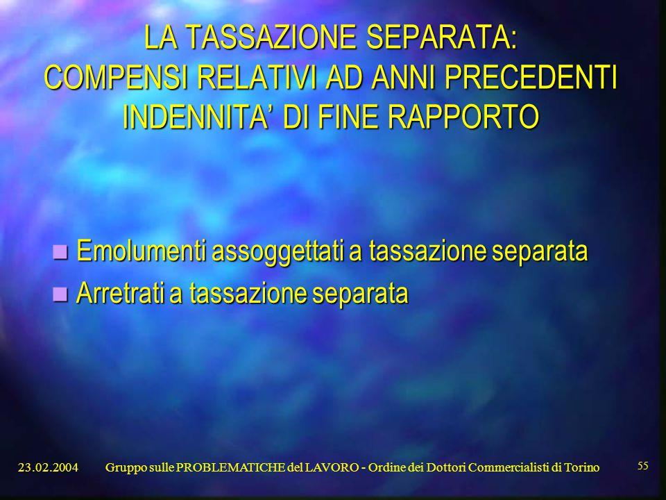 23.02.2004Gruppo sulle PROBLEMATICHE del LAVORO - Ordine dei Dottori Commercialisti di Torino 55 LA TASSAZIONE SEPARATA: COMPENSI RELATIVI AD ANNI PRECEDENTI INDENNITA' DI FINE RAPPORTO Emolumenti assoggettati a tassazione separata Emolumenti assoggettati a tassazione separata Arretrati a tassazione separata Arretrati a tassazione separata