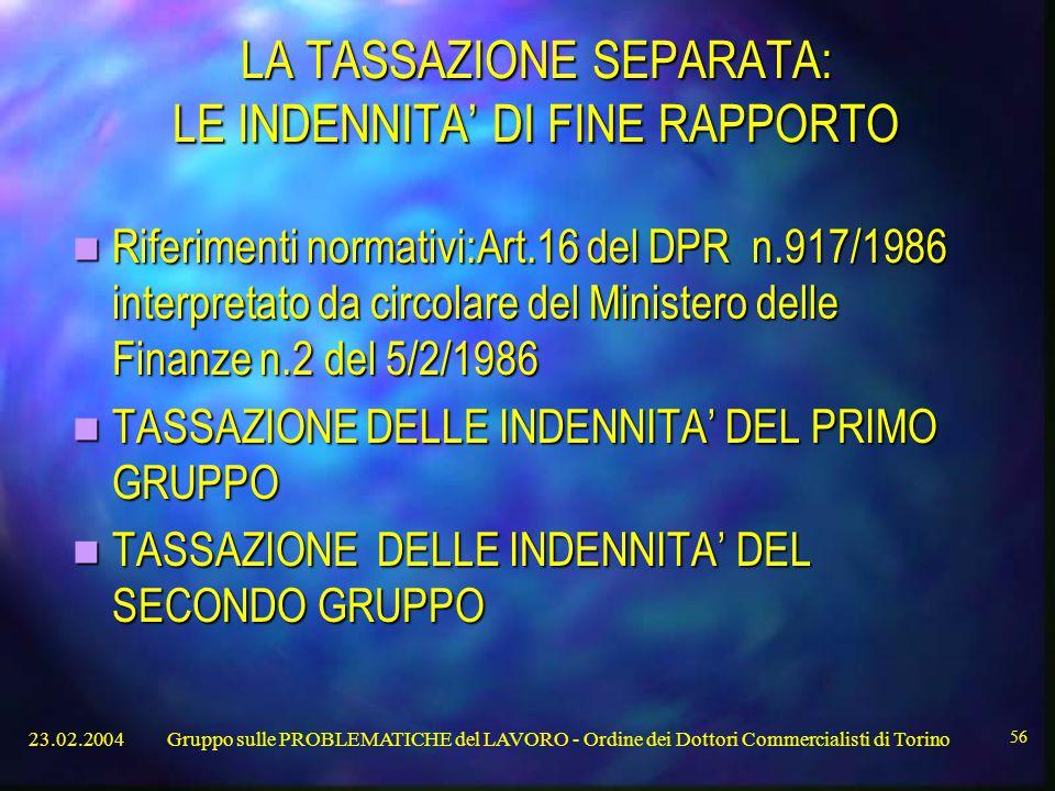 23.02.2004Gruppo sulle PROBLEMATICHE del LAVORO - Ordine dei Dottori Commercialisti di Torino 56 LA TASSAZIONE SEPARATA: LE INDENNITA' DI FINE RAPPORTO Riferimenti normativi:Art.16 del DPR n.917/1986 interpretato da circolare del Ministero delle Finanze n.2 del 5/2/1986 Riferimenti normativi:Art.16 del DPR n.917/1986 interpretato da circolare del Ministero delle Finanze n.2 del 5/2/1986 TASSAZIONE DELLE INDENNITA' DEL PRIMO GRUPPO TASSAZIONE DELLE INDENNITA' DEL PRIMO GRUPPO TASSAZIONE DELLE INDENNITA' DEL SECONDO GRUPPO TASSAZIONE DELLE INDENNITA' DEL SECONDO GRUPPO