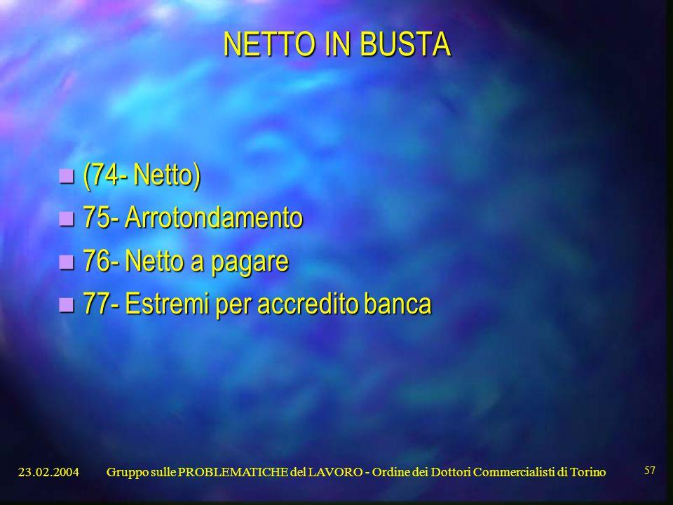 23.02.2004Gruppo sulle PROBLEMATICHE del LAVORO - Ordine dei Dottori Commercialisti di Torino 57 NETTO IN BUSTA (74- Netto) (74- Netto) 75- Arrotondamento 75- Arrotondamento 76- Netto a pagare 76- Netto a pagare 77- Estremi per accredito banca 77- Estremi per accredito banca