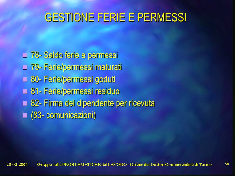 23.02.2004Gruppo sulle PROBLEMATICHE del LAVORO - Ordine dei Dottori Commercialisti di Torino 58 GESTIONE FERIE E PERMESSI 78- Saldo ferie e permessi 78- Saldo ferie e permessi 79- Ferie/permessi maturati 79- Ferie/permessi maturati 80- Ferie/permessi goduti 80- Ferie/permessi goduti 81- Ferie/permessi residuo 81- Ferie/permessi residuo 82- Firma del dipendente per ricevuta 82- Firma del dipendente per ricevuta (83- comunicazioni) (83- comunicazioni)