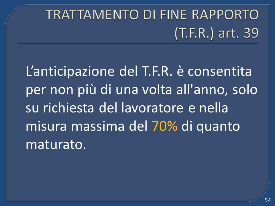 L'anticipazione del T.F.R. è consentita per non più di una volta all'anno, solo su richiesta del lavoratore e nella misura massima del 70% di quanto m